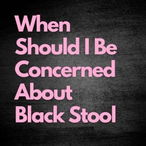 When should i be concerned about black stool